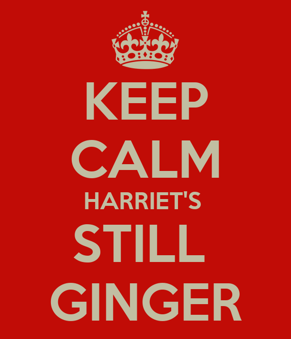 KEEP CALM HARRIET'S  STILL  GINGER