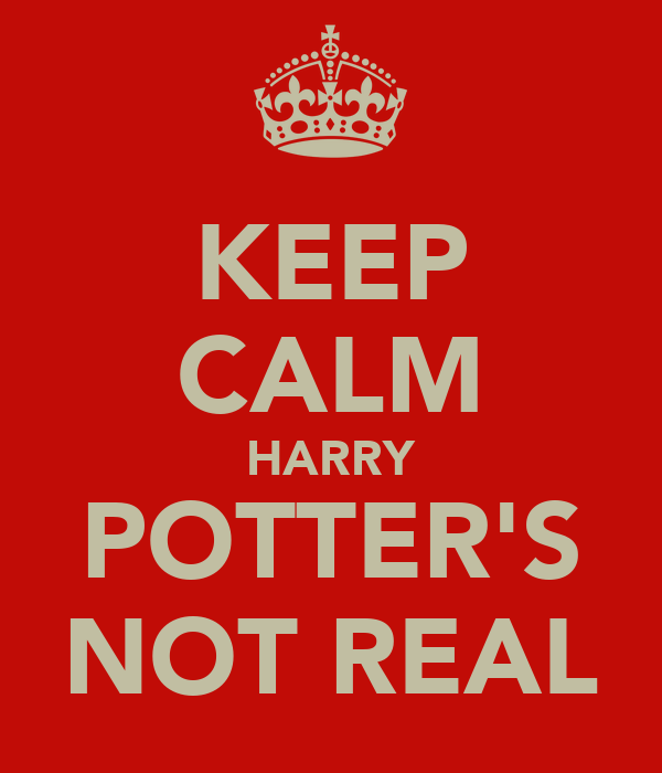 KEEP CALM HARRY POTTER'S NOT REAL