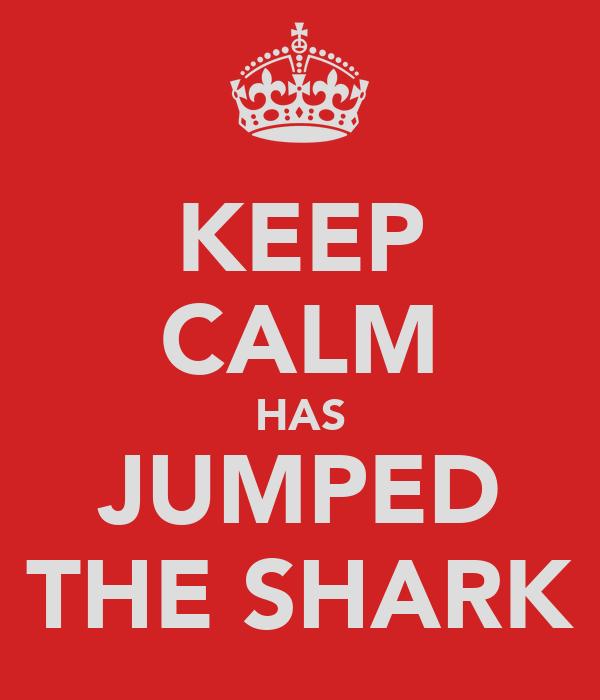 KEEP CALM HAS JUMPED THE SHARK