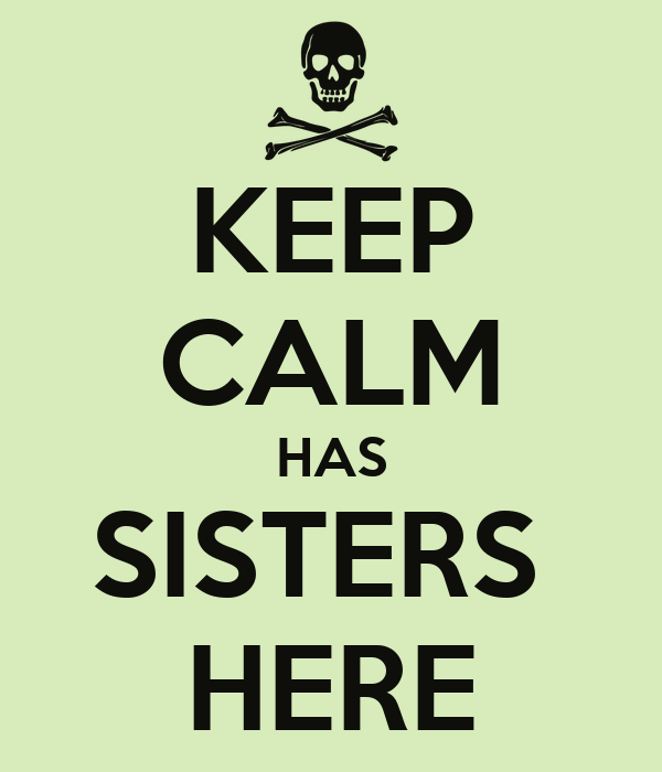 KEEP CALM HAS SISTERS  HERE