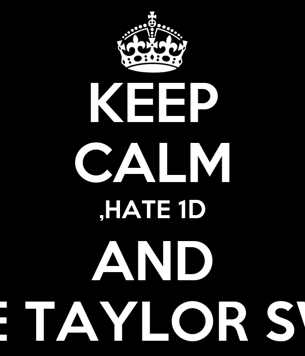 KEEP CALM ,HATE 1D AND lOVE TAYLOR SWIFT