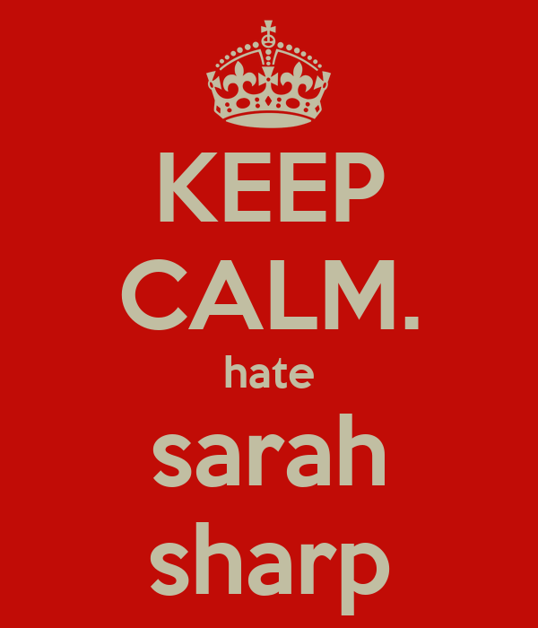 KEEP CALM. hate sarah sharp