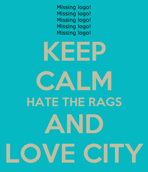 KEEP CALM HATE THE RAGS AND LOVE CITY