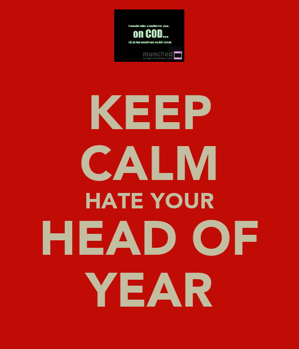 KEEP CALM HATE YOUR HEAD OF YEAR
