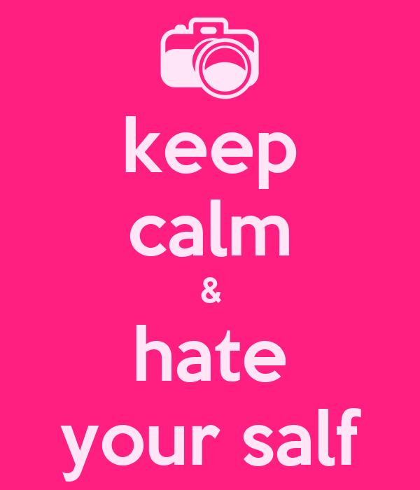 keep calm & hate your salf