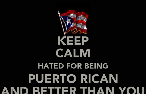 KEEP CALM HATED FOR BEING PUERTO RICAN AND BETTER THAN YOU