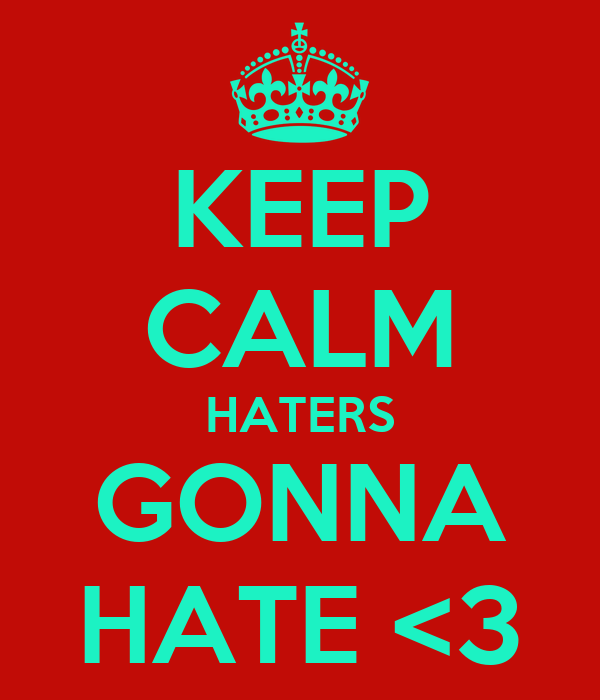 KEEP CALM HATERS GONNA HATE <3
