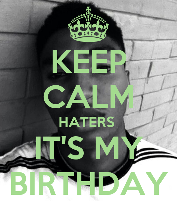 KEEP CALM HATERS  IT'S MY BIRTHDAY