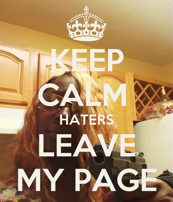 KEEP CALM  HATERS LEAVE MY PAGE