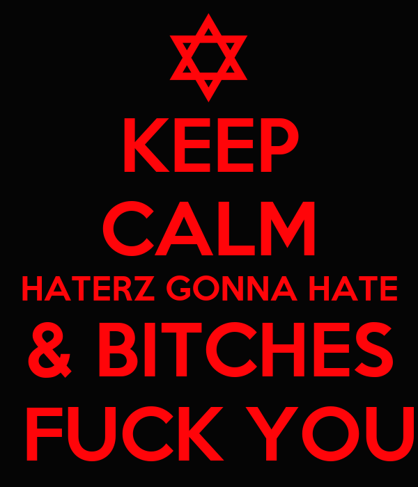 KEEP CALM HATERZ GONNA HATE & BITCHES  FUCK YOU
