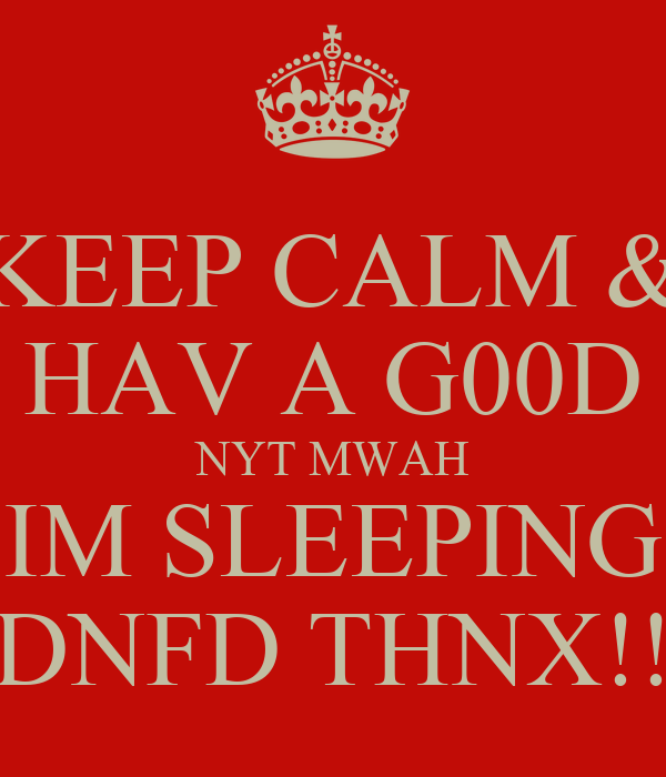 KEEP CALM & HAV A G00D NYT MWAH IM SLEEPING DNFD THNX!!