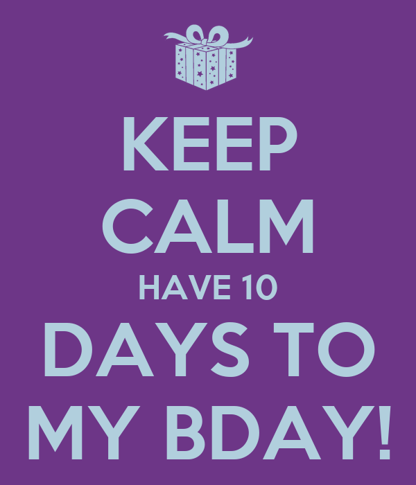 KEEP CALM HAVE 10 DAYS TO MY BDAY!