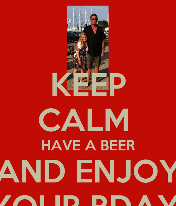 KEEP CALM  HAVE A BEER AND ENJOY YOUR BDAY!