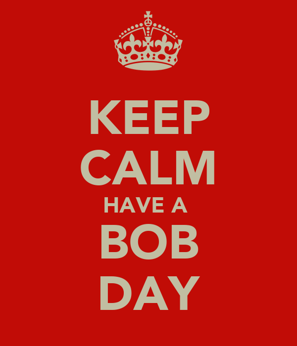KEEP CALM HAVE A  BOB DAY