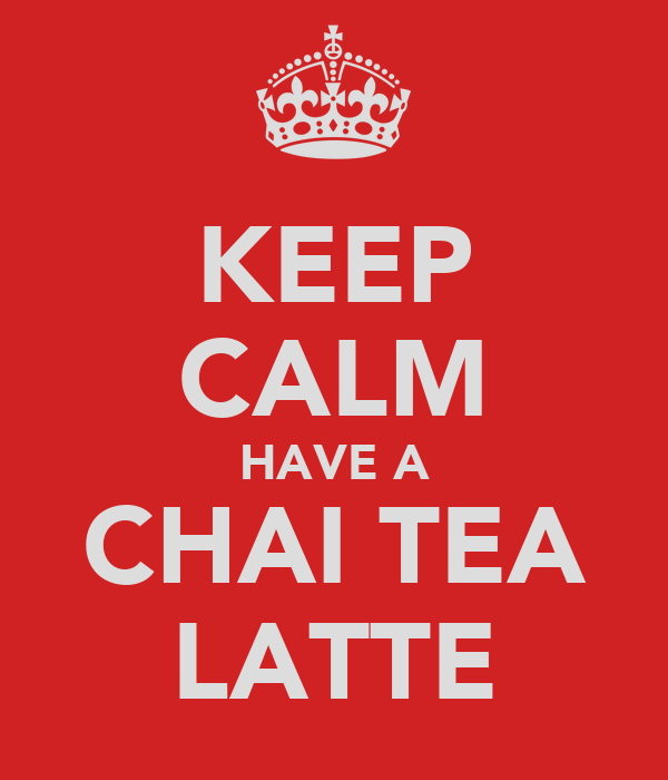 KEEP CALM HAVE A CHAI TEA LATTE