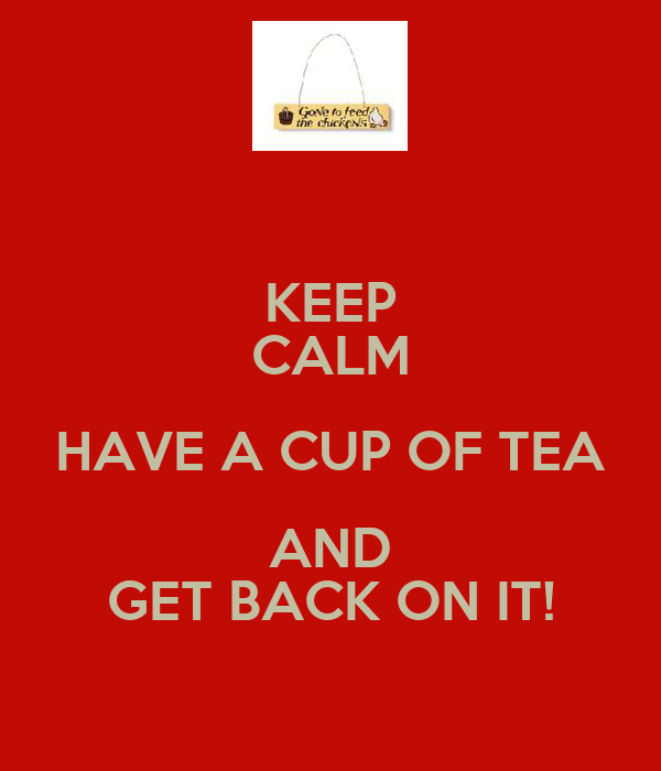 KEEP CALM HAVE A CUP OF TEA AND GET BACK ON IT!