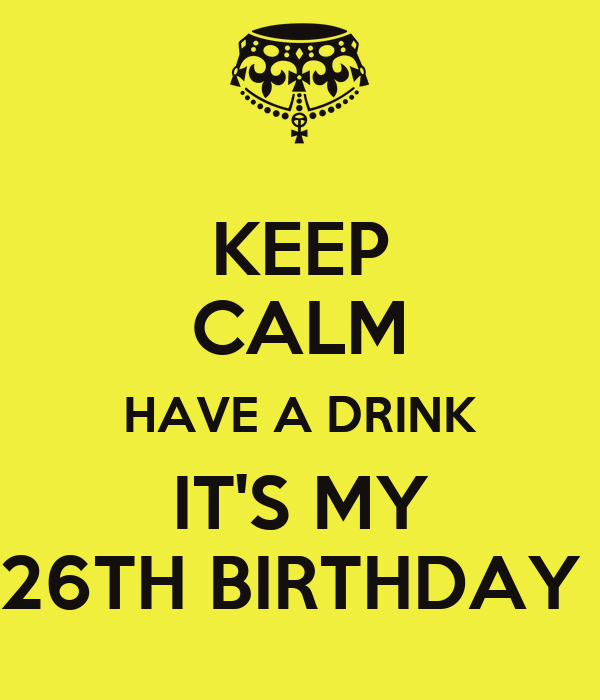 KEEP CALM HAVE A DRINK IT'S MY 26TH BIRTHDAY