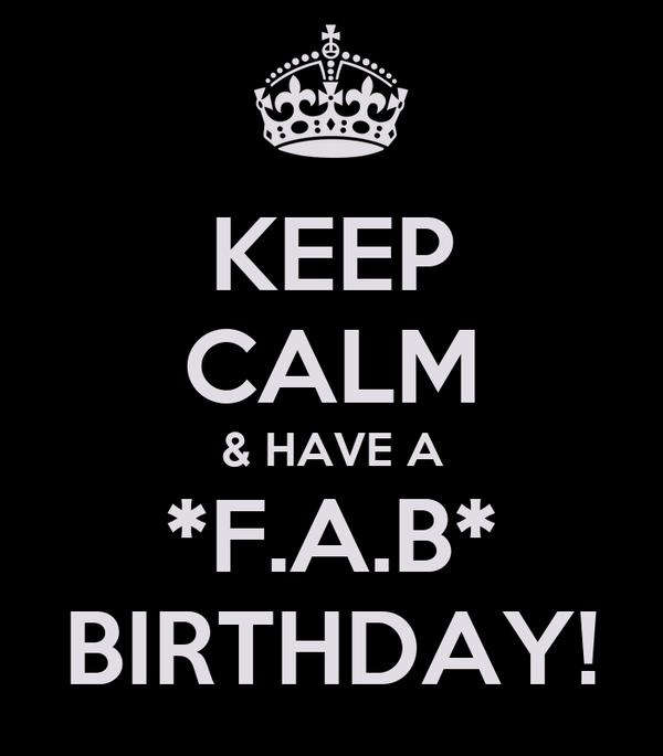 KEEP CALM & HAVE A *F.A.B* BIRTHDAY!