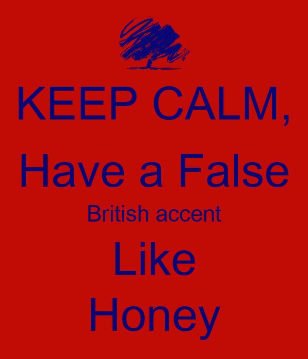 KEEP CALM, Have a False British accent Like Honey