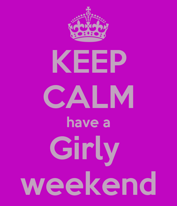KEEP CALM have a Girly  weekend