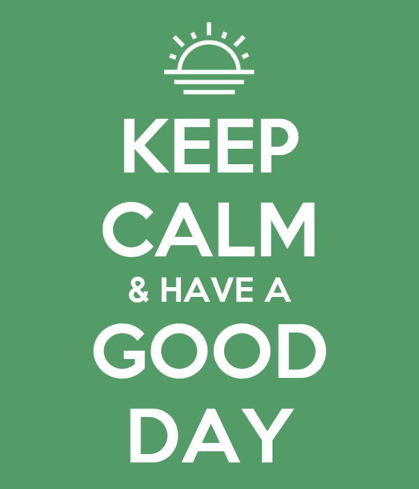 KEEP CALM & HAVE A GOOD DAY