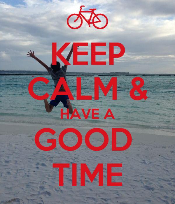 KEEP CALM & HAVE A GOOD  TIME