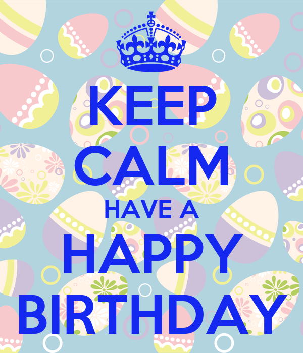 KEEP CALM HAVE A HAPPY BIRTHDAY