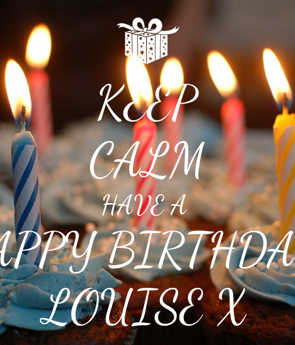KEEP CALM HAVE A  HAPPY BIRTHDAY  LOUISE X
