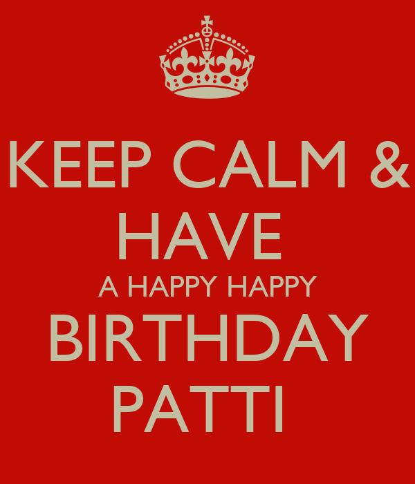 KEEP CALM & HAVE  A HAPPY HAPPY BIRTHDAY PATTI