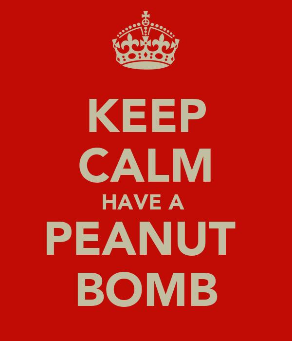 KEEP CALM HAVE A  PEANUT  BOMB