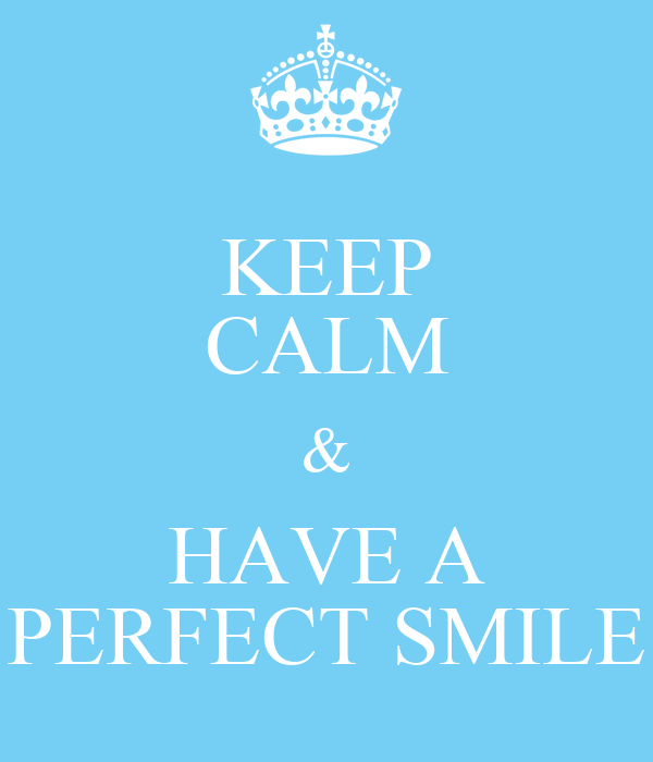 KEEP CALM & HAVE A PERFECT SMILE