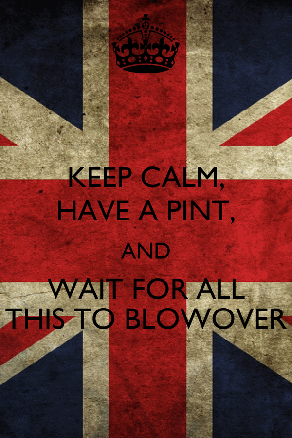 KEEP CALM, HAVE A PINT, AND WAIT FOR ALL THIS TO BLOWOVER