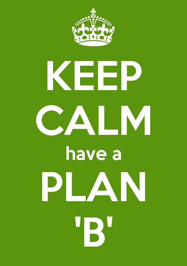 KEEP CALM have a PLAN 'B'