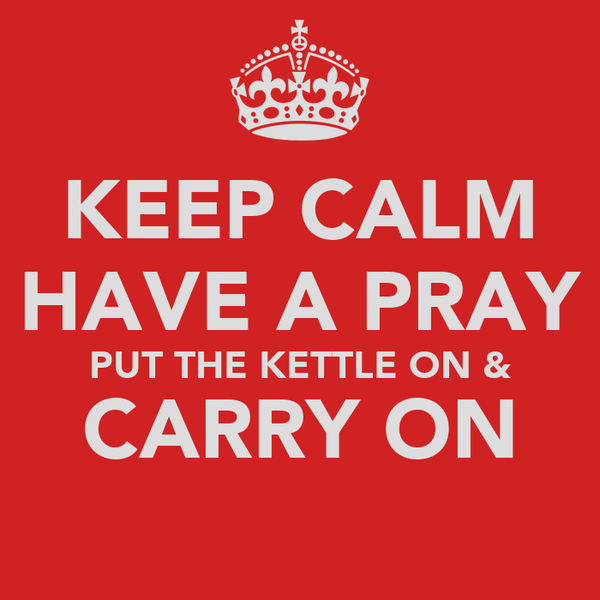 KEEP CALM HAVE A PRAY PUT THE KETTLE ON & CARRY ON