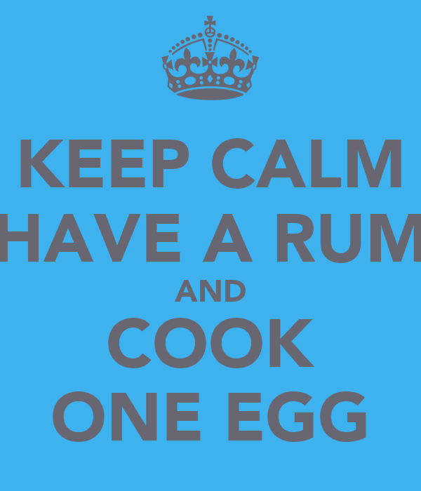 KEEP CALM HAVE A RUM AND COOK ONE EGG