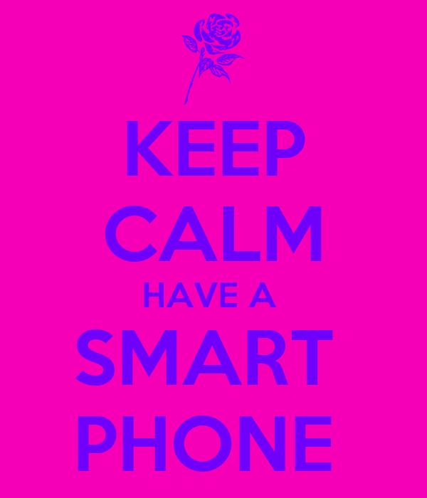 KEEP CALM HAVE A  SMART  PHONE