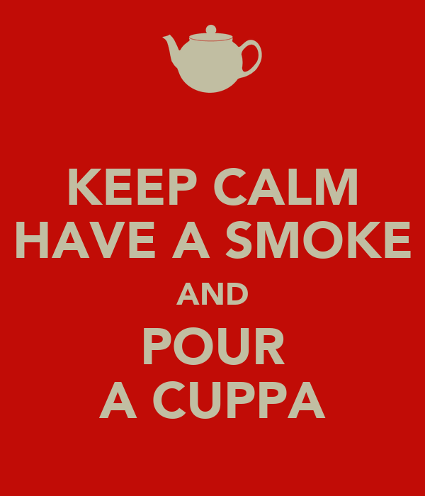 KEEP CALM HAVE A SMOKE AND POUR A CUPPA