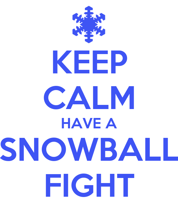 KEEP CALM HAVE A SNOWBALL FIGHT