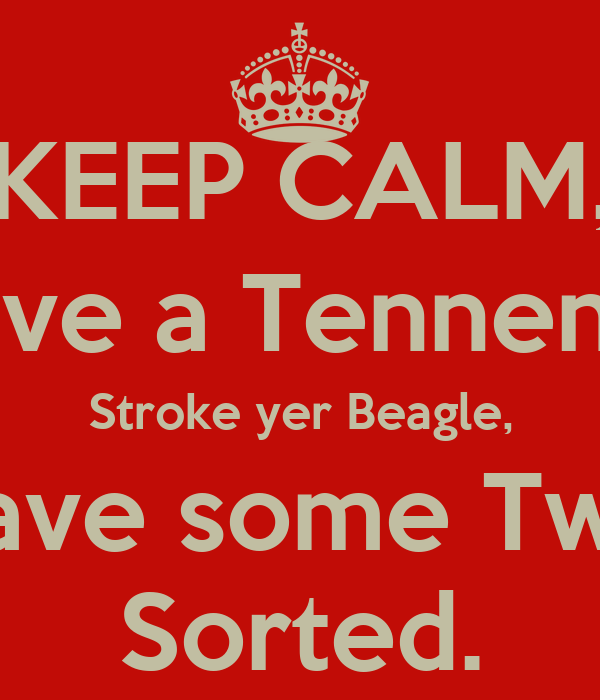KEEP CALM, Have a Tennents, Stroke yer Beagle, then have some Twiglets.  Sorted.