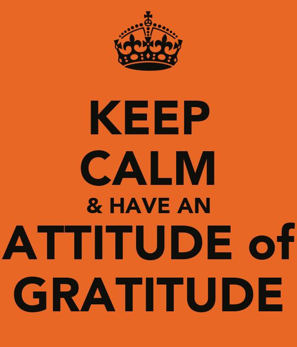 KEEP CALM & HAVE AN ATTITUDE of GRATITUDE