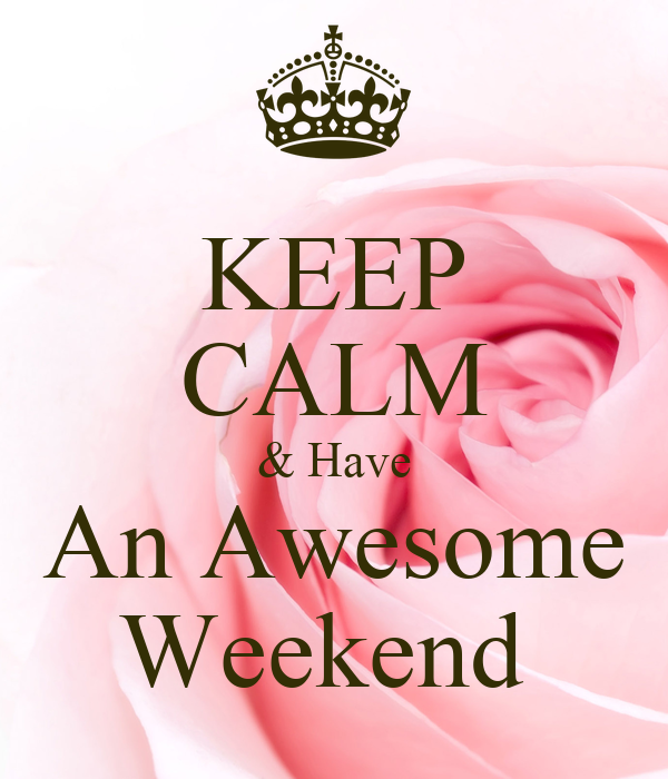 KEEP CALM & Have An Awesome Weekend