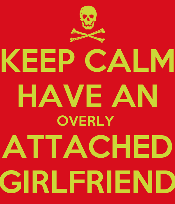 KEEP CALM HAVE AN OVERLY  ATTACHED GIRLFRIEND