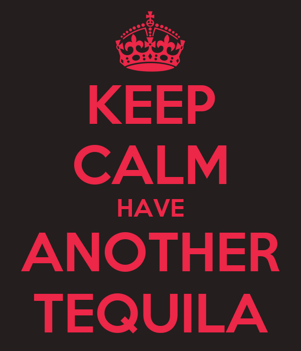 KEEP CALM HAVE ANOTHER TEQUILA