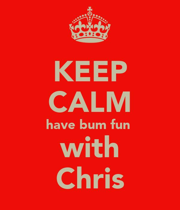 KEEP CALM have bum fun  with Chris