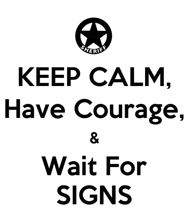 KEEP CALM, Have Courage, & Wait For SIGNS