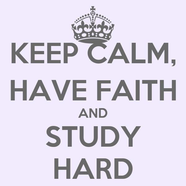 KEEP CALM, HAVE FAITH AND STUDY HARD