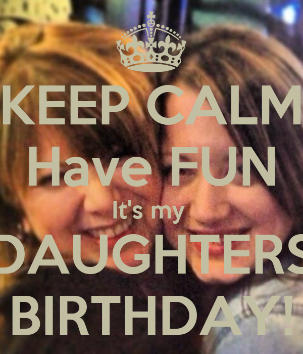 KEEP CALM Have FUN It's my  DAUGHTERS BIRTHDAY!