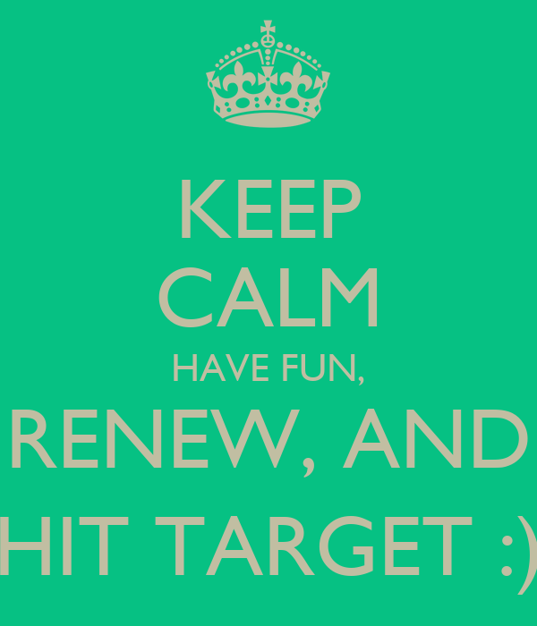 KEEP CALM HAVE FUN, RENEW, AND HIT TARGET :)