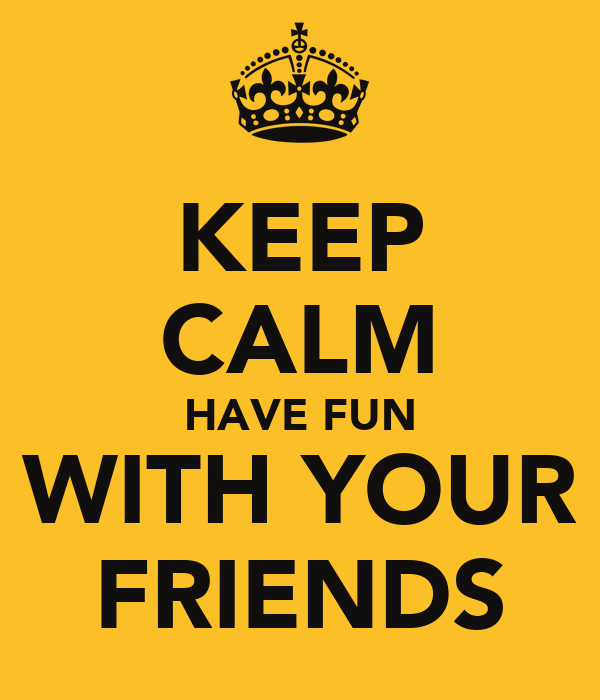 KEEP CALM HAVE FUN WITH YOUR FRIENDS