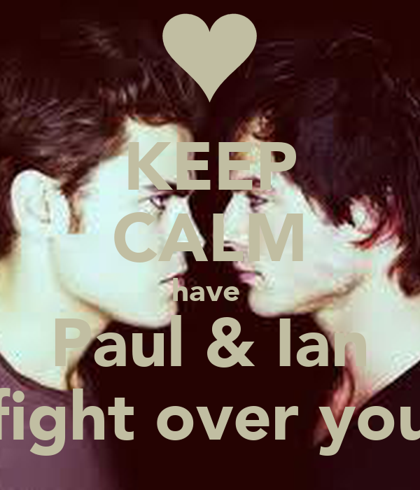 KEEP CALM have  Paul & Ian fight over you